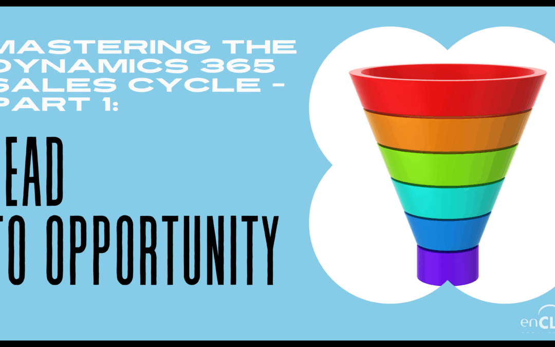 Mastering the Dynamics 365 Sales Cycle – Part 1 Lead to Opportunity
